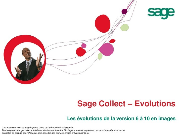 Sage Collect – Evolutions<br />Les évolutions de la version 6 à 10 en images<br />Ces documents sont protégés par le Code ...