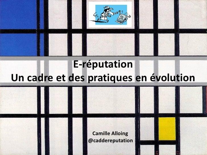 E-réputationUn cadre et des pratiques en évolution                Camille Alloing               @caddereputation