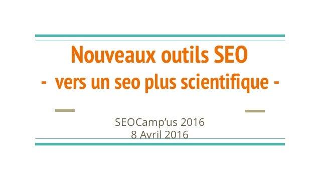 Nouveaux outils SEO - vers un seo plus scientifique - SEOCamp'us 2016 8 Avril 2016