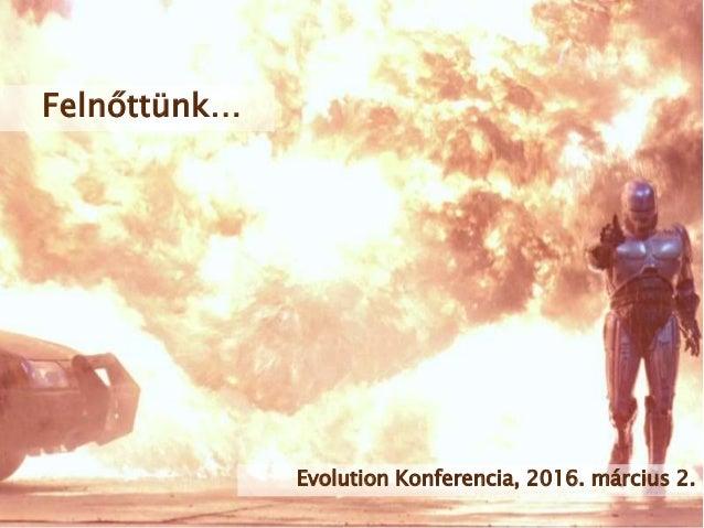 Felnőttünk… Evolution Konferencia, 2016. március 2.