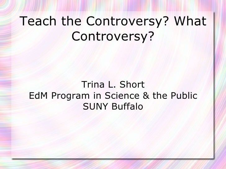 Teach the Controversy? What Controversy? Trina L. Short EdM Program in Science & the Public SUNY Buffalo