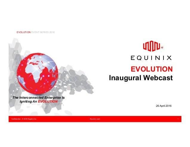 Confidential – © 2016 Equinix Inc. Equinix.com 1 EVOLUTION Inaugural Webcast 26 April 2016 EVOLUTION EVENT SERIES 2016 The...