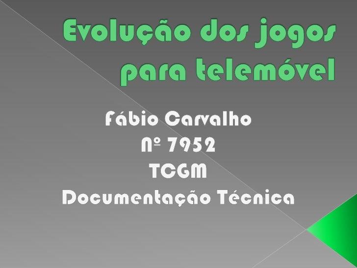Evolução dos jogos para telemóvel<br />Fábio Carvalho<br />Nº 7952<br />TCGM<br />Documentação Técnica<br />