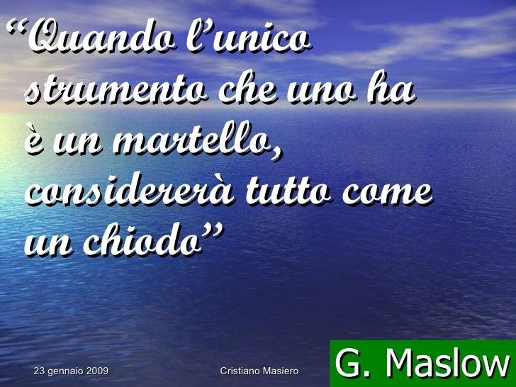 """"""" Quando l'unico strumento che uno ha è un martello, considererà tutto come un chiodo"""" G. Maslow"""