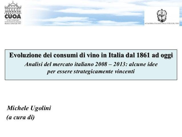 Michele Ugolini Evoluzione dei consumi di vino in Italia dal 1861 ad oggi Analisi del mercato italiano 2008 – 2013: alcune...