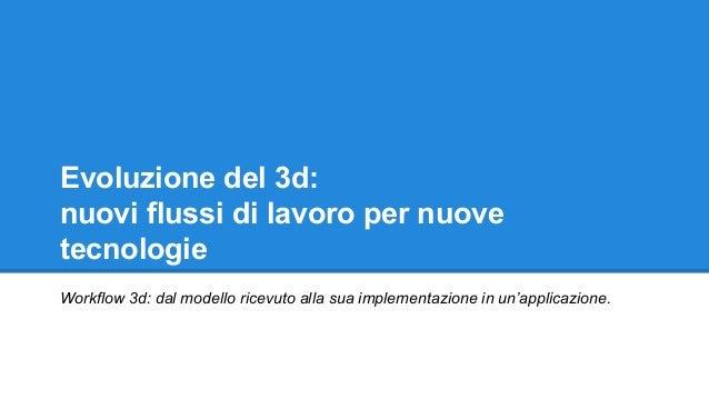 Evoluzione del 3d: nuovi flussi di lavoro per nuove tecnologie Workflow 3d: dal modello ricevuto alla sua implementazione ...