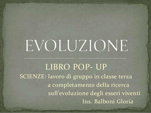 LIBRO POP- UPSCIENZE: lavoro di gruppo in classe terzaa completamento della ricercasull'evoluzione degli esseri viventiIns...