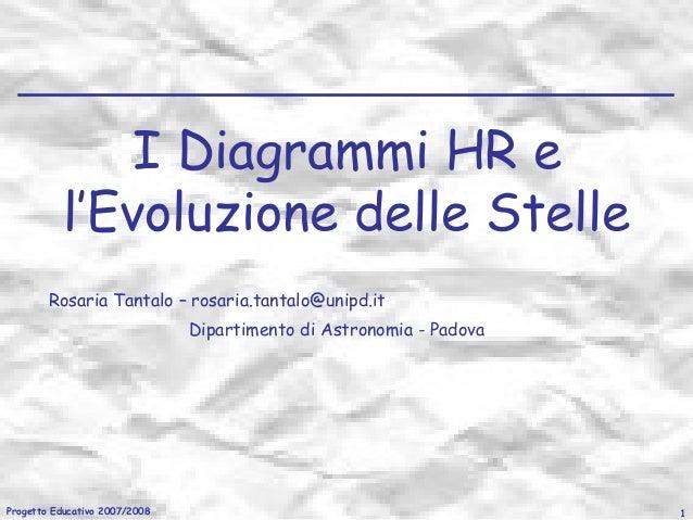 I Diagrammi HR e l'Evoluzione delle Stelle Rosaria Tantalo – rosaria.tantalo@unipd.it Dipartimento di Astronomia - Padova ...