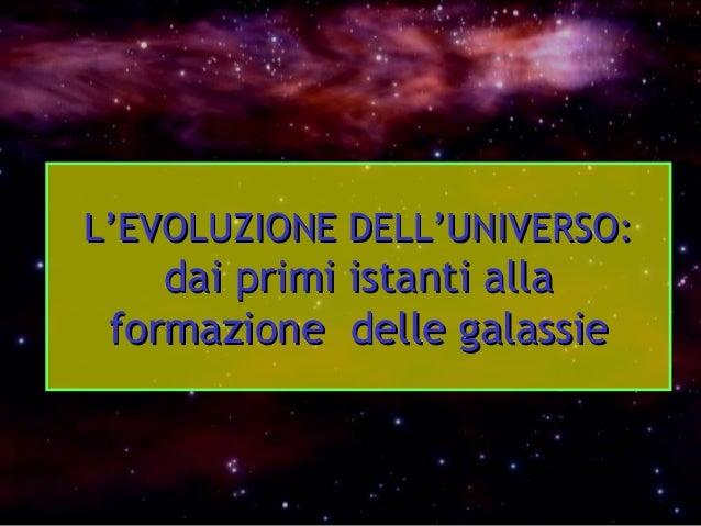 L'EVOLUZIONE DELL'UNIVERSO:L'EVOLUZIONE DELL'UNIVERSO: dai primi istanti alladai primi istanti alla formazione delle gala...