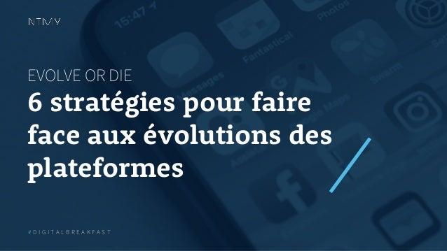 EVOLVE OR DIE 6 stratégies pour faire face aux évolutions des plateformes # D I G I T A L B R E A K F A S T