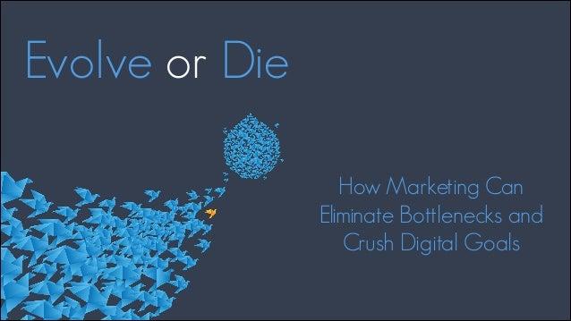 Evolve or Die How Marketing Can Eliminate Bottlenecks and Crush Digital Goals