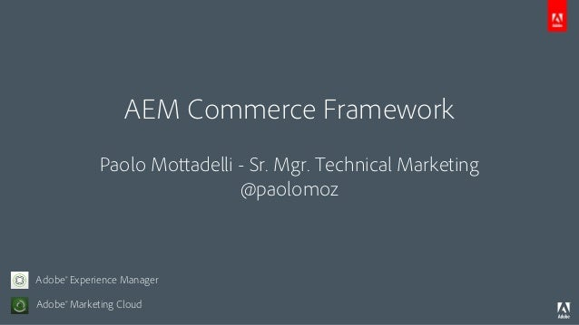 AEM Commerce Framework Paolo Mottadelli - Sr. Mgr. Technical Marketing @paolomoz Adobe® Marketing Cloud Adobe® Experience ...