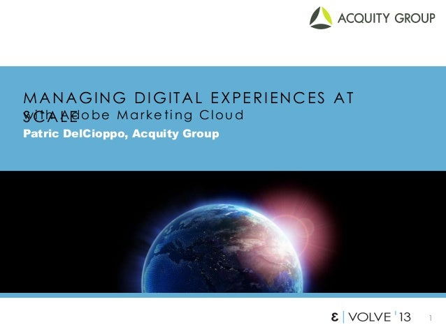 1 MANAGING DIGITAL EXPERIENCES AT SCALE Patric DelCioppo, Acquity Group w it h Adobe Mark e t ing Cl ou d