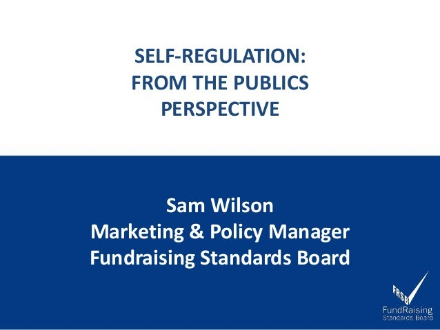 SELF-REGULATION: FROM THE PUBLICS PERSPECTIVE Sam Wilson Marketing & Policy Manager Fundraising Standards Board