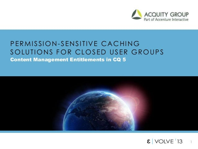 1 PERMISSION-SENSITIVE CACHING SOLUTIONS FOR CLOSED USER GROUPS Content Management Entitlements in CQ 5