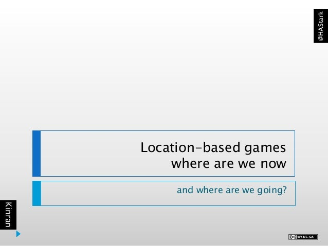 Kinran @HAStark Location-based games where are we now and where are we going?