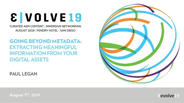 #evolve19 GOING BEYOND METADATA: EXTRACTING MEANINGFUL INFORMATION FROM YOUR DIGITAL ASSETS PAUL LEGAN August 7th, 2019