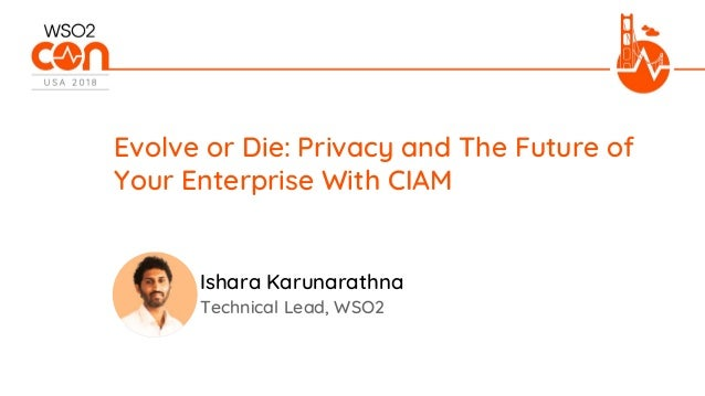 Technical Lead, WSO2 Evolve or Die: Privacy and The Future of Your Enterprise With CIAM Ishara Karunarathna