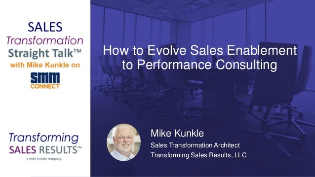 How to Evolve Sales Enablement to Performance Consulting Mike Kunkle Sales Transformation Architect Transforming Sales Res...