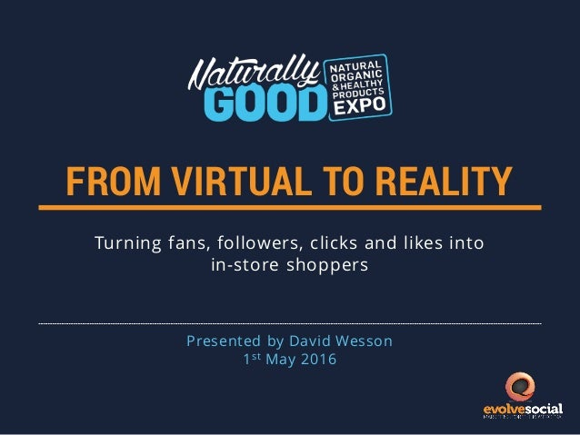 FROM VIRTUAL TO REALITY Turning fans, followers, clicks and likes into in-store shoppers Presented by David Wesson 1st May...