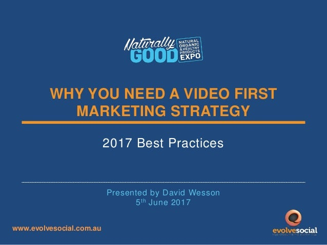 WHY YOU NEED A VIDEO FIRST MARKETING STRATEGY 2017 Best Practices Presented by David Wesson 5th June 2017 www.evolvesocial...
