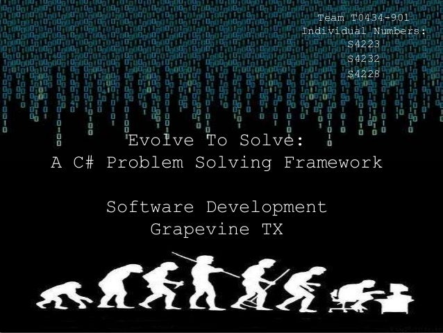 Team T0434-901 Individual Numbers: S4223 S4232 S4228 Evolve To Solve: A C# Problem Solving Framework Software Development ...