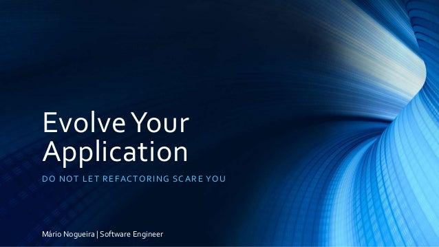 EvolveYour Application DO NOT LET REFACTORING SCARE YOU Mário Nogueira | Software Engineer