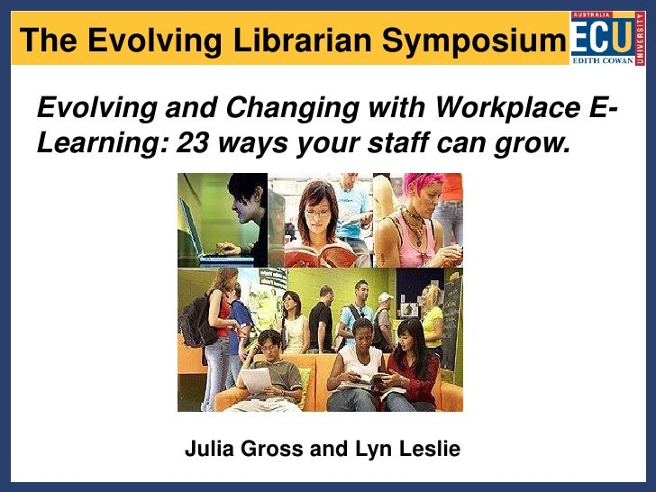 The Evolving Librarian Symposium  Evolving and Changing with Workplace E- Learning: 23 ways your staff can grow.          ...