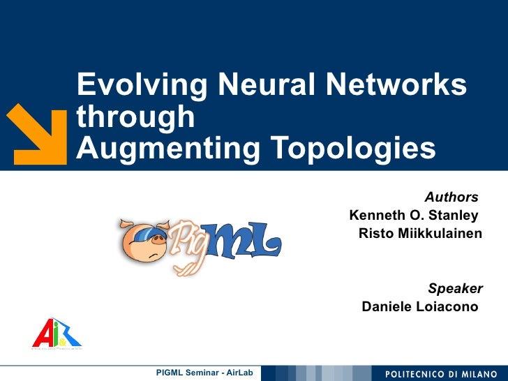 Evolving Neural Networks through  Augmenting Topologies Authors   Kenneth O. Stanley  Risto Miikkulainen Speaker Daniele L...
