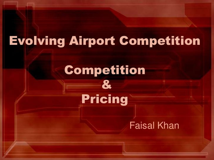 Evolving Airport CompetitionCompetition & Pricing<br />Faisal Khan<br />