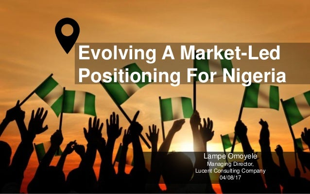 Evolving A Market-Led Positioning For Nigeria Lampe Omoyele Managing Director, Lucent Consulting Company 04/08/17