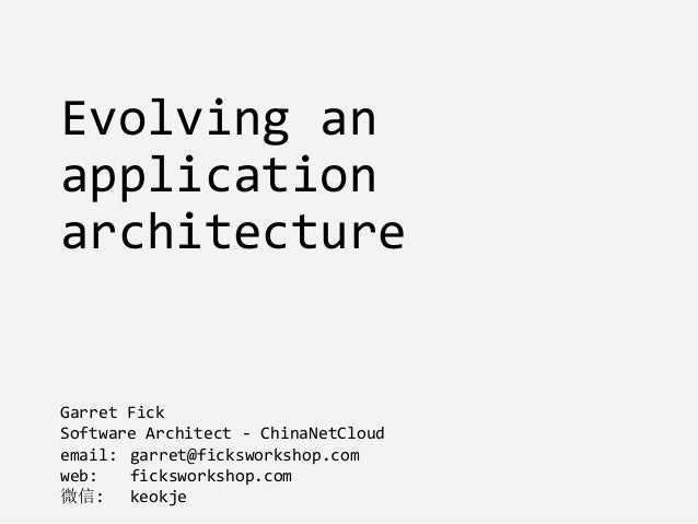 Evolving an application architecture Garret Fick Software Architect - ChinaNetCloud email: garret@ficksworkshop.com web: f...