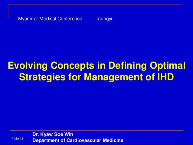 Evolving Concepts in Defining Optimal Strategies for Management of IHD Dr. Kyaw Soe Win Department of Cardiovascular Medic...