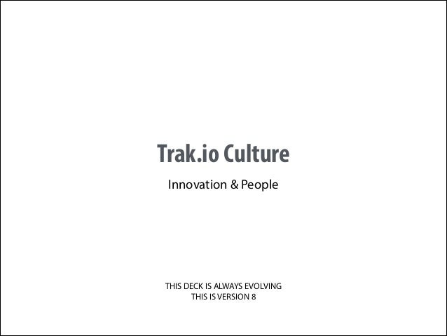Trak.io Culture Innovation & People  THIS DECK IS ALWAYS EVOLVING THIS IS VERSION 8