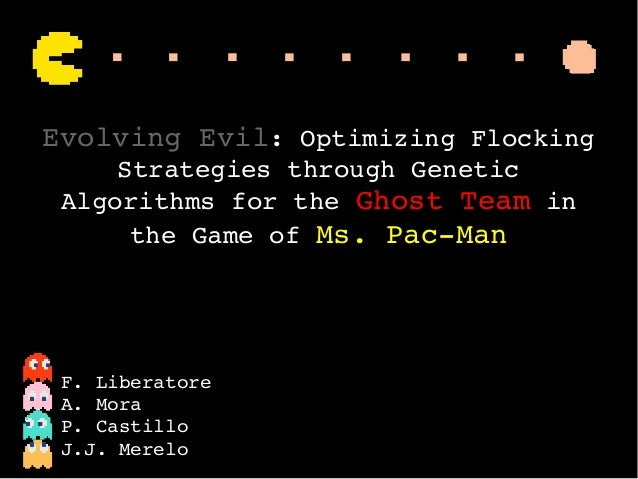 Evolving Evil: Optimizing Flocking  Strategies through Genetic  Algorithms for the Ghost Team in  the Game of Ms. Pac­Ma...