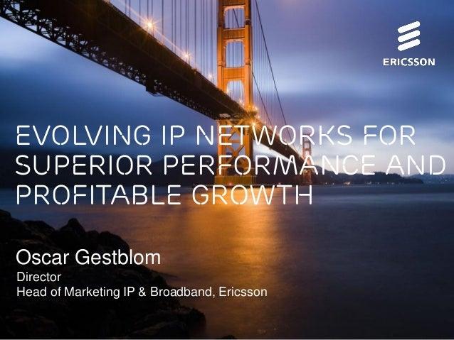 Evolving IP Networks for Superior Performance and Profitable Growth Oscar Gestblom Director Head of Marketing IP & Broadba...