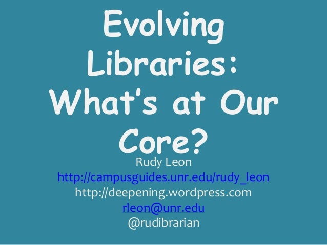 Evolving Libraries:What's at Our   Core?       Rudy Leonhttp://campusguides.unr.edu/rudy_leon   http://deepening.wordpress...