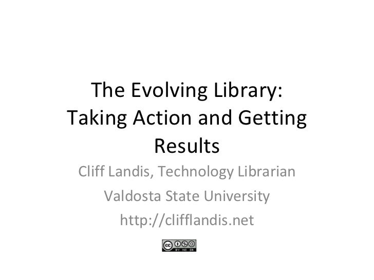 The Evolving Library: Taking Action and Getting Results Cliff Landis, Technology Librarian Valdosta State University http:...