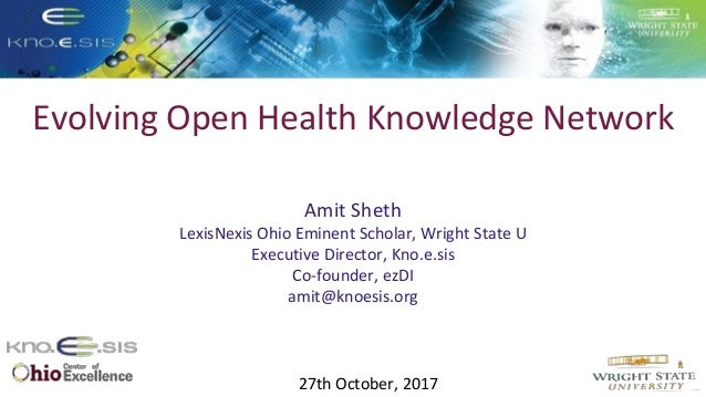 Evolving Open Health Knowledge Network Amit Sheth LexisNexis Ohio Eminent Scholar, Wright State U Executive Director, Kno....