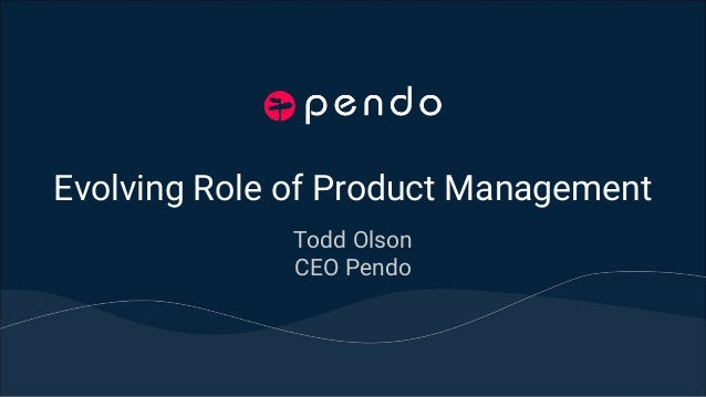 Evolving Role of Product Management Todd Olson CEO Pendo
