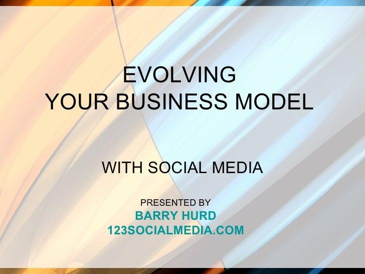 EVOLVING YOUR BUSINESS MODEL WITH SOCIAL MEDIA PRESENTED BY BARRY HURD 123SOCIALMEDIA.COM