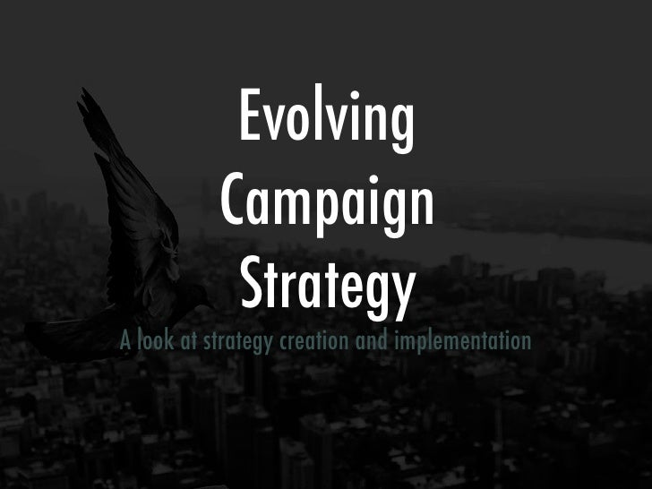 Evolving            Campaign             Strategy A look at strategy creation and implementation