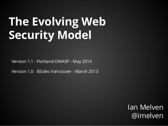 The Evolving Web Security Model Ian Melven @imelven Version 1.1 - Portland OWASP - May 2014 Version 1.0 - BSides Vancouver...