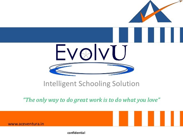 "Intelligent Schooling Solution www.aceventura.in confidential ""The only way to do great work is to do what you love"""