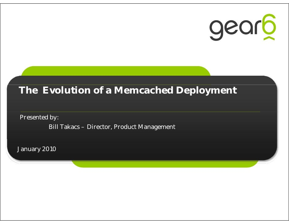 The Evolution of a Memcached Deployment  Presented by:          Bill Takacs – Director, Product Management   January 2010
