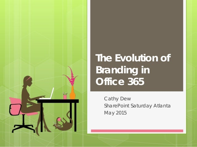 The Evolution of Branding in Office 365 Cathy Dew SharePoint Saturday Atlanta May 2015