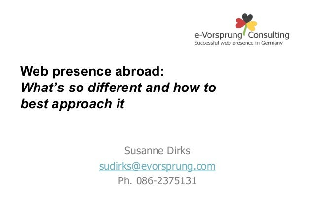 Web presence abroad: What's so different and how to best approach it  Susanne Dirks sudirks@evorsprung.com Ph. 086-2375131