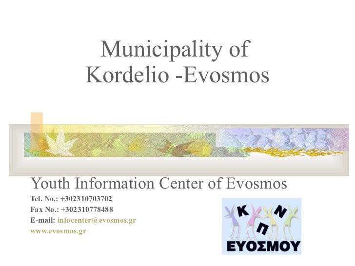 Municipality of  Kordelio -Evosmos Youth Information Center of Evosmos Tel. No.: +302310703702 Fax No.: +302310778488 E-ma...
