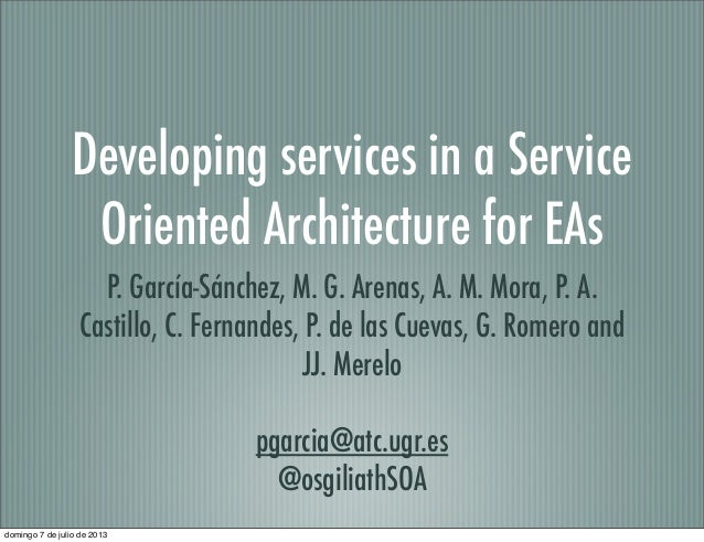 Developing services in a Service Oriented Architecture for EAs P. García-Sánchez, M. G. Arenas, A. M. Mora, P. A. Castillo...