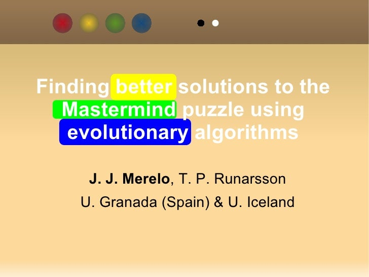 J. J. Merelo , T. P. Runarsson U. Granada (Spain) & U. Iceland Finding better solutions to the Mastermind puzzle using evo...